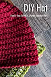 DIY Hat: Step By Step Guide To Crochet Beautiful Hats: Hat Crochet Book