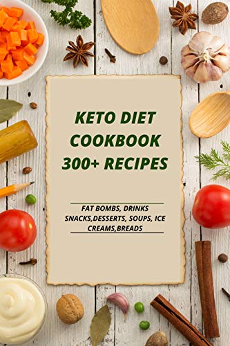 KETO DIET COOKBOOK 300+ RECIPES; FAT BOMBS, DRINKS, SNACKS, DESSERTS, SOUPS, ICE CREAMS, BREADS (English Edition)