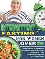 Intermittent Fasting For Women Over 50: Simple Recipes to Lose Weight Effortlessly, Rebuild Your Body, Upgrade Your Living Overwhelmingly and Make You Feel Your Best