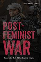 Postfeminist War: Women in the Media-Military-Industrial Complex (War Culture)