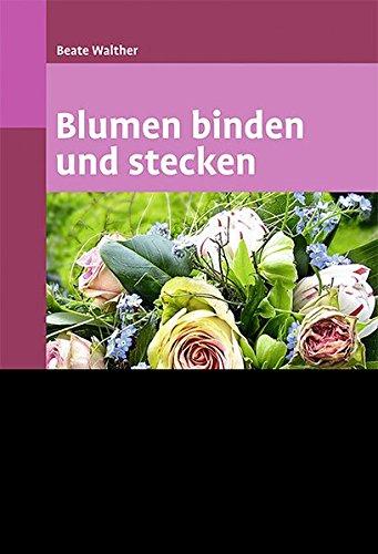 Blumen binden und stecken: Ein floristischer Grundkurs
