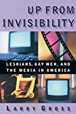 Up from Invisibility: Lesbians, Gay Men, and the Media in America (Between Men--Between Women) - Larry Gross