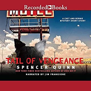 Tail of Vengeance     A Chet and Bernie Mystery eShort Story              By:                                                                                                                                 Spencer Quinn                               Narrated by:                                                                                                                                 Jim Frangione                      Length: 1 hr and 5 mins     235 ratings     Overall 4.5