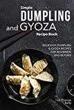 Simple Dumpling and Gyoza Recipe Book: Delicious Dumpling & Gyoza Recipes for Beginners and Beyond