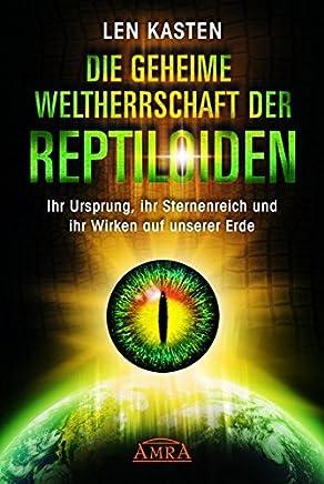 Die geheime Weltherrschaft der Reptiloiden: Ihr Ursprung, ihr Sternenreich und ihr Wirken auf unserer Erde