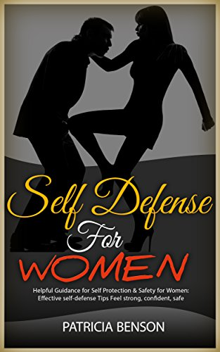 Self Defense for Women: Helpful Guidance for Self Protection & Safety for Women, Effective Self-Defense Tips Feel Strong, Confident by [Patricia Benson]