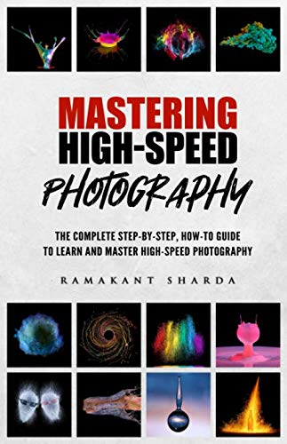 Mastering High-Speed Photography: The Complete Step-by-Step, How-to Guide to Learn and Master High-Speed Photography