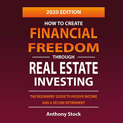 How to Create Financial Freedom Through Real Estate Investing: The Beginners' Guide to Passive Income and a Secure Retirement - 2020 Edition  By  cover art