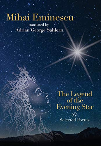 Mihai Eminescu -The Legend of the Evening Star & Selected Poems: Translations by Adrian G. Sahlean