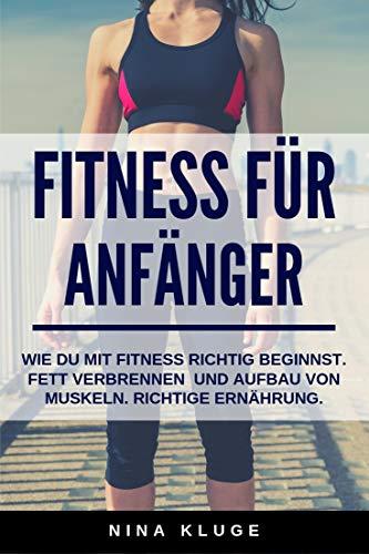 Fitness für Anfänger: Wie du Fitness richtig beginnst. Fett verbrennen und Aufbau von Muskeln. Richtige Ernährung. Für mehr Energie und ein besseres Körpergefühl im Alltag.
