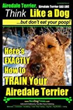 Airedale, Airedale Terrier AAA AKC: Think Like a Dog ~ But Don't Eat Your Poop!: Airedale Terrier Breed Expert Training - Here's EXACTLY How To TRAIN Your Airedale Terrier (Volume 1)