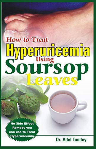 How to Treat Hyperuricemia Using Soursop Leaves: No Side Effect Remedy you can use to Treat Hyperuricemia