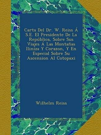 Carta Del Dr. W. Reiss Á S.E. El Presidente De La República, Sobre Sus Viajes Á Las Montañas Iliniza Y Corazon, Y En Especial Sobre Su Ascension Al Cotopaxi