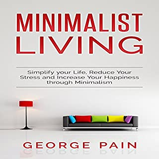 Minimalist Living: Simplify Your Life, Reduce Your Stress, and Increase Your Happiness Through Minimalism, Volume 1                   By:                                                                                                                                 George Pain                               Narrated by:                                                                                                                                 Dave Wright                      Length: 1 hr and 32 mins     17 ratings     Overall 4.4