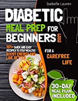 Diabetic Meal Prep for Beginners #2021: For a Carefree Life. 101+ Quick and Easy Recipes to Stay Healthy, Boost Energy and Live Better. 30-Day Meal Plan Included