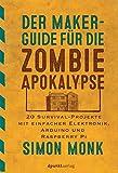 Der Maker-Guide für die Zombie-Apokalypse: 20 Survival-Projekte mit einfacher Elektronik, Arduino und Raspberry Pi (Edition Make:)