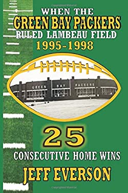 WHEN THE GREEN BAY PACKERS RULED LAMBEAU FIELD!: 25 CONSECUTIVE HOME WINS FROM 1995-1998