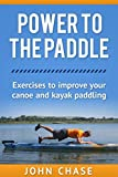 Power to the Paddle: : Exercises to Improve your Canoe and Kayak Paddling - John Chase