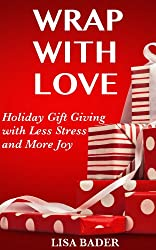 Image: Wrap with Love: Holiday Gift Giving with Less Stress and More Joy, by Lisa Bader (Author). Publisher: Lisa Bader; 1 edition (November 17, 2013)