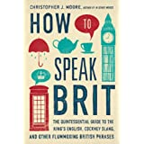How to Speak Brit: The Quintessential Guide to the King's English, Cockney Slang, and Other Flummoxing British Phrases (English Edition)