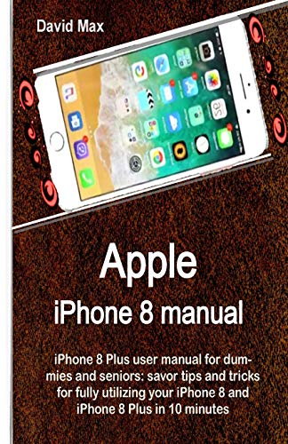 Apple iPhone 8 manual: iPhone 8 Plus user manual for dummies and seniors: savor tips and tricks for fully utilizing your iPhone 8 and iPhone 8 Plus in 10 minutes
