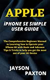 APPLE iPHONE SE SIMPLE USER GUIDE: The Comprehensive Beginner Manual to Learning how to Operate your iPhone SE with Basic and Advance Tips & Tricks to ... most out of your SE Device (English Edition)