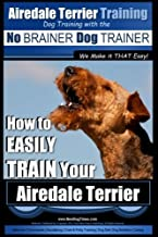 Airedale Terrier Training   Dog Training with the No BRAINER Dog TRAINER ~ We make it THAT Easy!: How to EASILY TRAIN Your Airedale Terrier