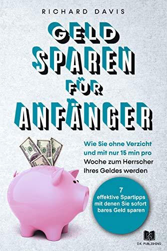 Geld Sparen für Anfänger: Wie Sie ohne Verzicht und mit nur 15 min pro Woche zum Herrscher Ihres Geldes werden (Vermögensaufbau 3)