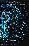 NEUROCIENCIA EXPLORANDO EL CEREBRO.Cómo crear estados de recursos supremos mediante el cerebro y la vibración para realizar cambios magníficos en prosperidad, salud y amor.