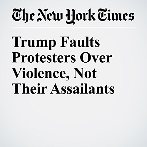 Trump Faults Protesters Over Violence, Not Their Assailants cover art