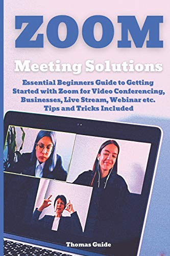 Zoom Meeting Solutions: Essential Beginners Guide to Getting Started with Zoom for Video Conferencing, Businesses, Live Stream, Webinar etc. Tips and Tricks Included