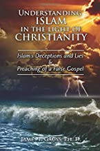 Understanding Islam in the Light of Christianity: Islam's Deceptions and Lies & Preaching of a False Gospel