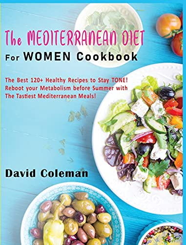 The Mediterranean Diet for Women Cookbook: The Best 120+ Healthy Recipes to Stay TONE! Reboot your Metabolism before Summer with The Tastiest Mediterranean Meals!