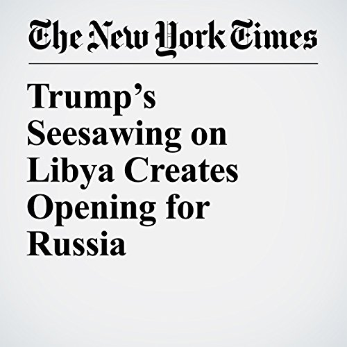 Trump's Seesawing on Libya Creates Opening for Russia copertina