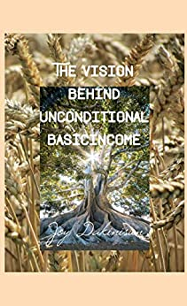The Vision behind Unconditional BasicIncome: A message to the government in ourselves and society by [Joy Dakinisun]