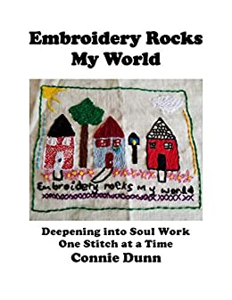 Embroidery Rocks My World: Deepening into Soul Work One Stitch at a Time by [Connie Dunn]