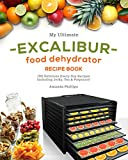 My Ultimate EXCALIBUR Food Dehydrator Recipe Book: 100 Delicious Every-Day Recipes Including Jerky