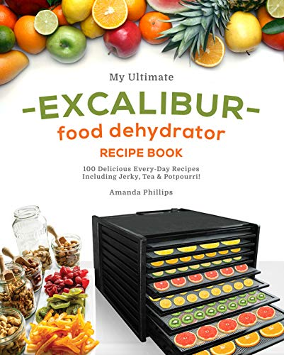 My Ultimate EXCALIBUR Food Dehydrator Recipe Book: 100 Delicious Every-Day Recipes Including Jerky, Tea & Potpourri! by [Amanda Phillips]