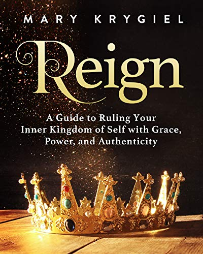 Reign: A Guide to Ruling Your Inner Kingdom of Self with Grace, Power, and Authenticity by [Mary Krygiel, Jen Yoon]