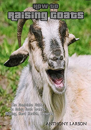 How To Raising Goats : The Complete Guide To Dairy Goat Breeds, Milking, Herd Health, Records (English Edition)