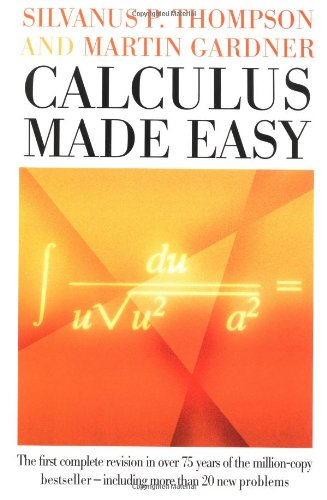 Calculus Made Easy: Being a Very-Simplest Introduction to Those Beautiful Methods of Reckoning Which Are Generally Called by the Terrifying Names of the Differential Calculus and the Integral Calculus