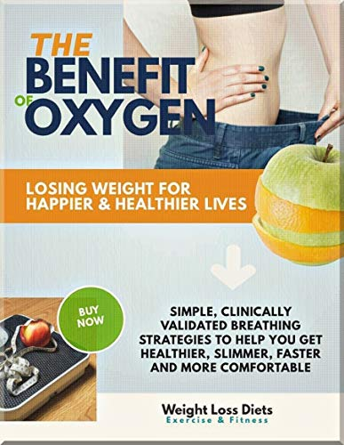 The Benefit Of Oxygen Losing Weight For Happier & Healthier Lives Simple, Clinically Validated Breathing Strategies To Help You Get Healthier, Slimmer, Faster And More Comfortable (English Edition)