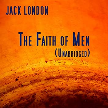 The Faith of Men, Unabridged story, by Jack London