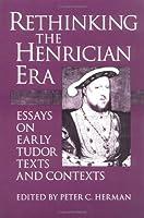 Rethinking the Henrician Era: Essays on Early Tudor Texts and Contexts