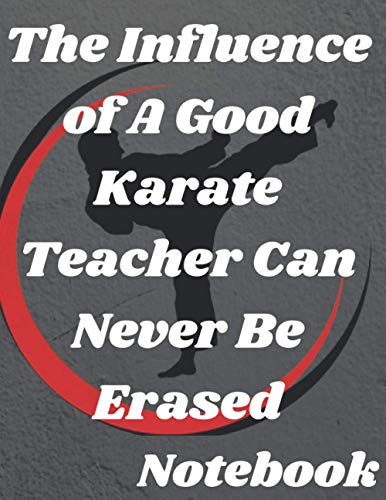 The Influence of A Good Karate Teacher Can Never Be Erased: karate training magazine notebook, gift for the owner and karate fighters and karate martial arts fans, write diary, diary