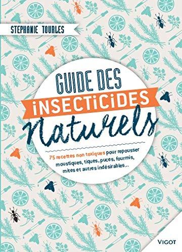 Guides des insecticides naturels: 75 recettes non toxiques pour repousser moustiques, tiques, puces, fourmis, mites et autres indésirables