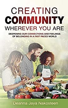 Creating Community Wherever You Are: Deepening Our Connections and Feelings of Belonging in a Fast-Paced World by [Deanna Nakosteen]