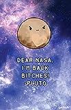 Geek Details Dear NASA, I 'm Back Bitches–Pluto 11x