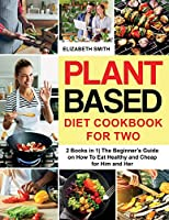 Plant Based Diet Cookbook for Two: 2 Books in 1- The Beginner's Guide on How To Eat Healthy and Cheap for Him and Her (The Smith's Meal Plan Cookbook)
