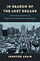 In Search of the Lost Decade: Everyday Rights in Post-Dictatorship Argentina